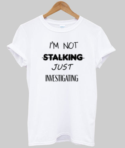 i'm not stalking T shirt