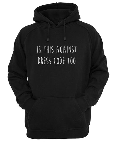 is against dress code too hoodie