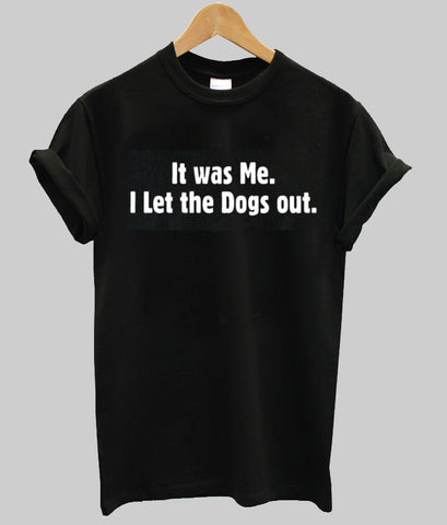 it wae me i let the dogs  out T shirt