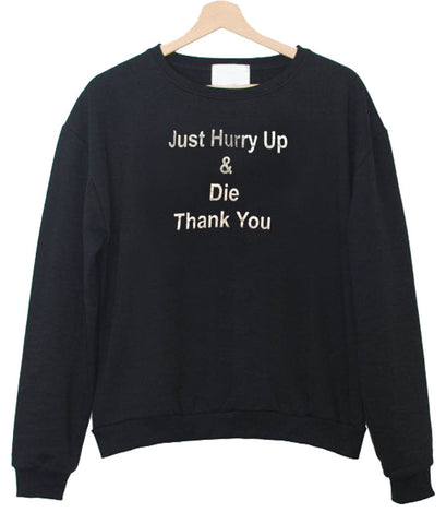 just hurry up  sweatshirt