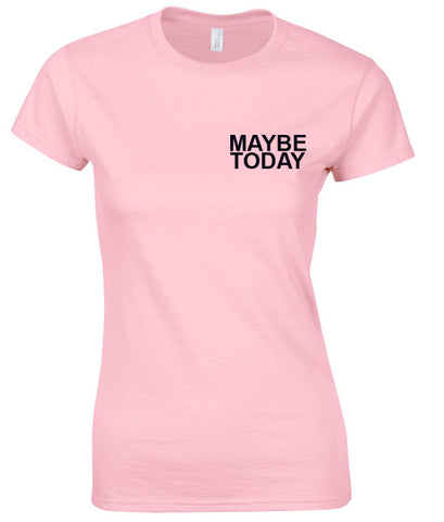 maybe today t shirt