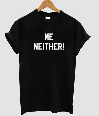 me neither tshirt