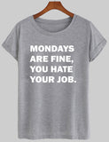 mondays are fine, you hate your job T shirt