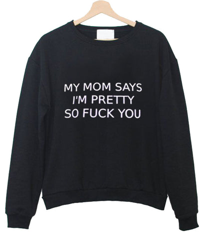 my mom says i'm pretty so fuck you sweatshirt