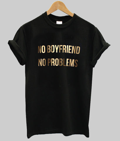 no boyfriend no problems tshirt