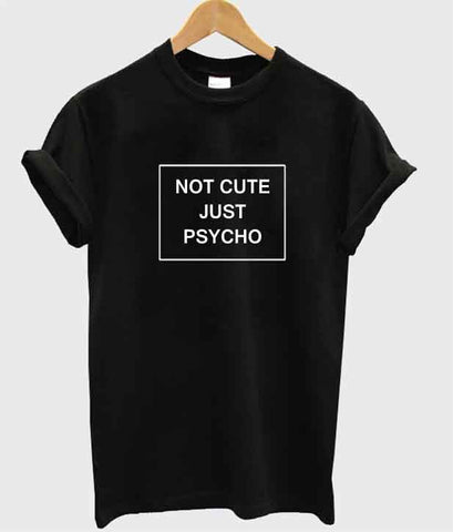 not cute just psycho tshirt
