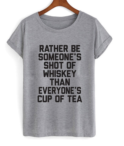 rather be someone's shot of whiskey than everyone's cup of tea tshirt