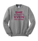 she doen't even go here Sweatshirt