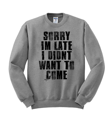 sorry i'm late i didn't want to come sweatshirt