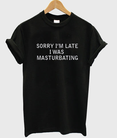 sorry i'm late i was masturbating T Shirt