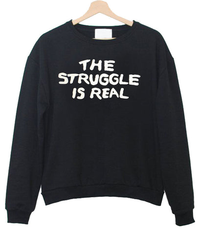 the struggle is real Sweatshirt
