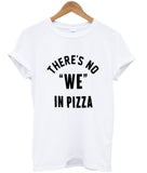 there's no we in pizza tshirt