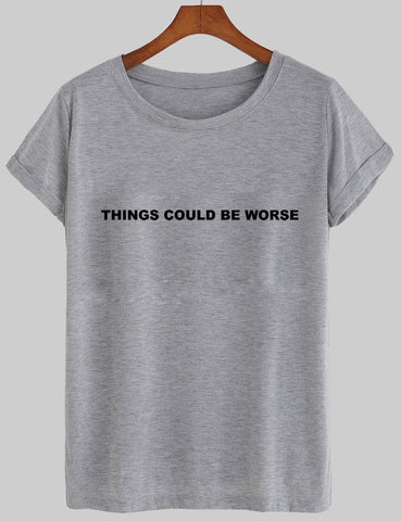 things could be worse tshirt