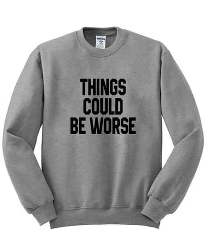 things could be worse sweatshirt