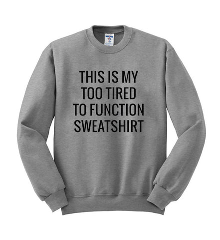 this is my too tired to funtion sweatshirt