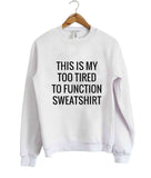 This my too tired to function sweatshirt