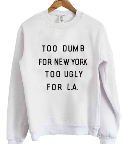 too dumb for new york too ugly for LA sweatshirt