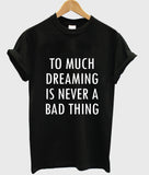 too much dreaming is never a bad thing T shirt
