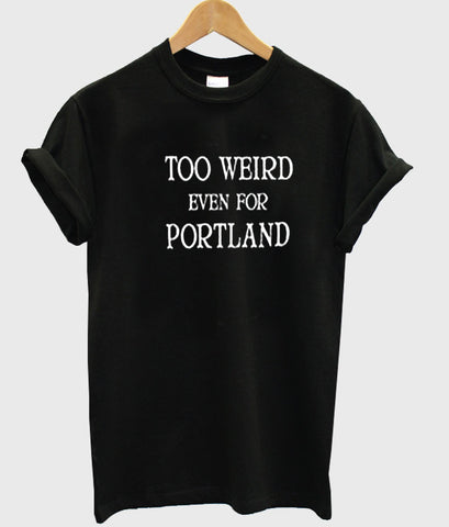 too weird even for portland tshirt