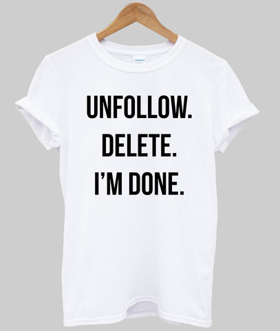 unfollow delete i'm done T shirt