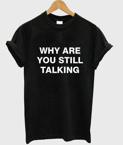 why are you still talking T shirt