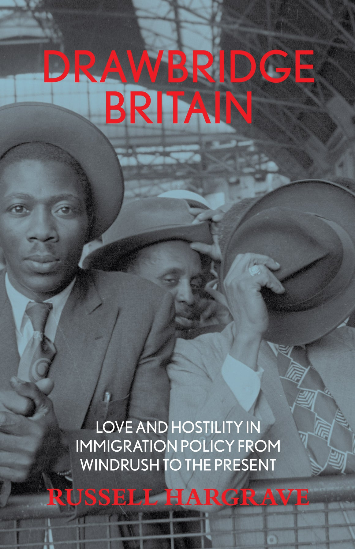 DRAWBRIDGE BRITAIN: Love and Hostility in Immigration Policy from Windrush to the Present