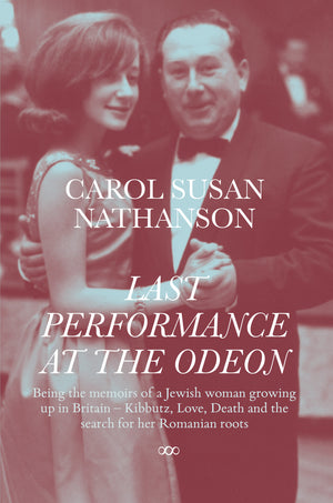 LAST PERFORMANCE AT THE ODEON Being the memoirs of a Jewish woman growing up in Britain – Kibbutz, Love, Death and the search for her Romanian roots