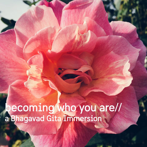 Becoming Who You Are // A Bhagavad Gita Immersion