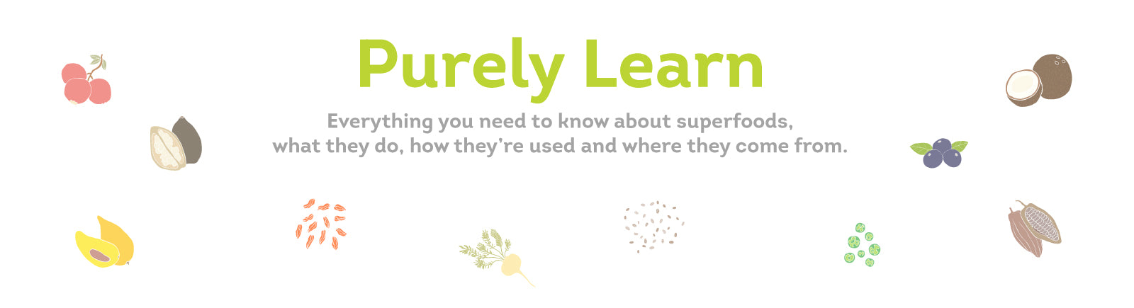 Purely Learn: Everything you need to know about superfoods, what they do, how they're used, and where they're from