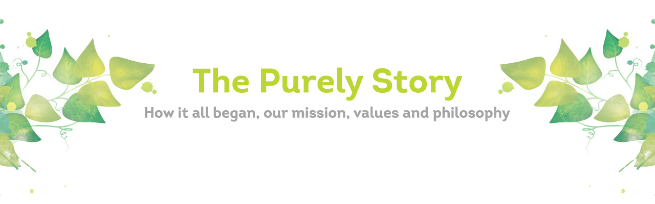 The Purely Story: How it all began, our mission, values and philosophy.
