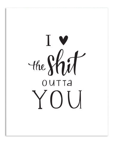 I Love the Shit Outta You PRINT