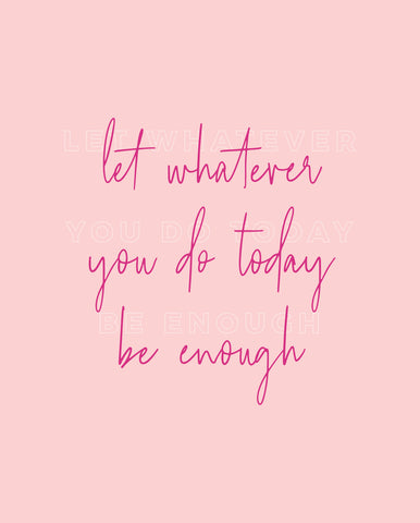 Let Whatever You Do Today Be Enough 5x7 Print