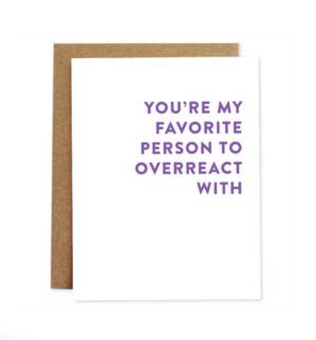 You're My Favorite Person to Overreact with Card