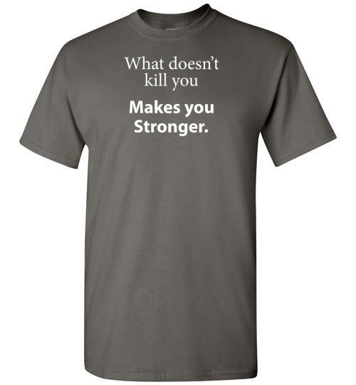 T-shirt - What Doesn't Kill You Makes You Stronger..