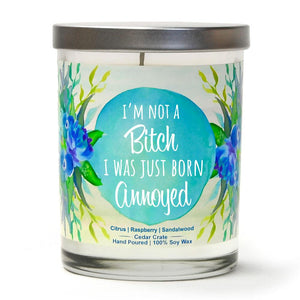 """I'm Not A Bitch I Was Just Born Annoyed"" 