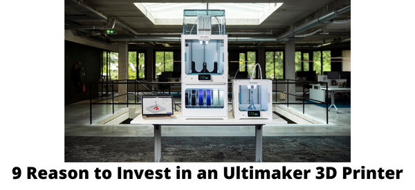 9 Reasons to Invest in an Ultimaker 3D Printer