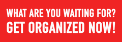 What are you waiting for? Get organized NOW!