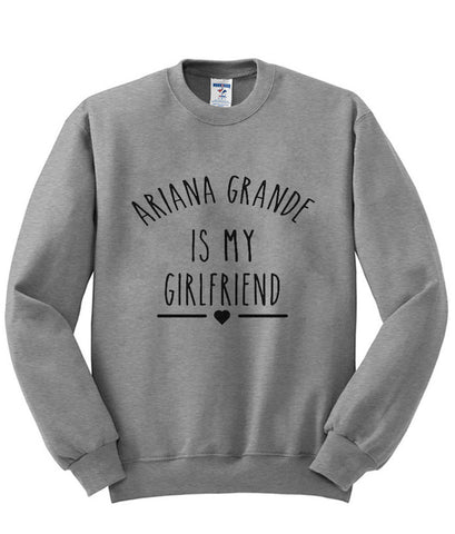 Ariana Grande is My Girlfriend shirt Ariana Grande sweatshirt
