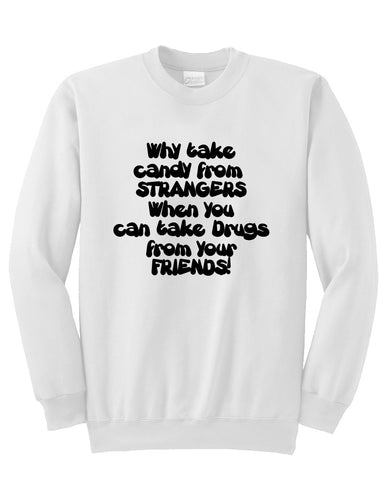 Why take candy from strangers when you can take drugs from your friends sweatshirt