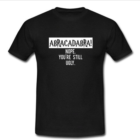abracadabra nope you're still ugly t shirt