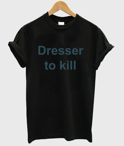 dresser to kill shirt