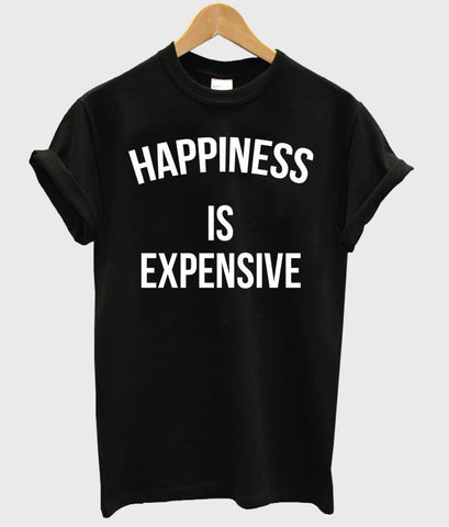 happiness is expensive T shirt