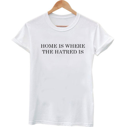 home is where the hatred is tshirt