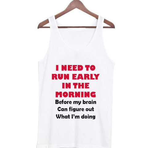 i need to run early in the morning Tank top
