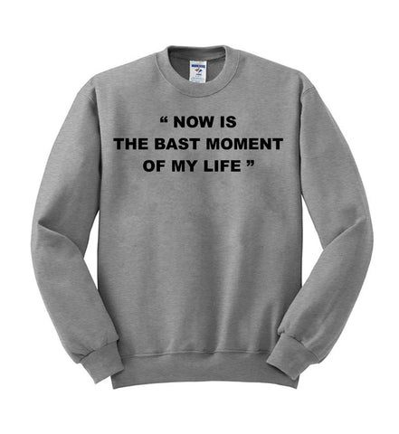now is the best moment of my live sweatshirt