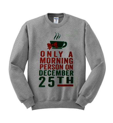 only morning person on december 25th sweatshirt