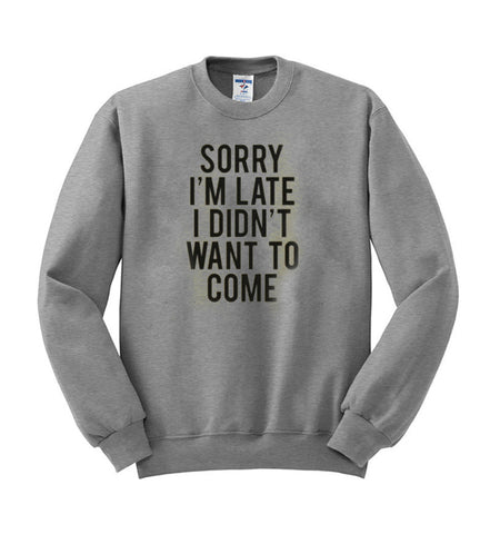 sorry im late i didnt want to come sweatshirt