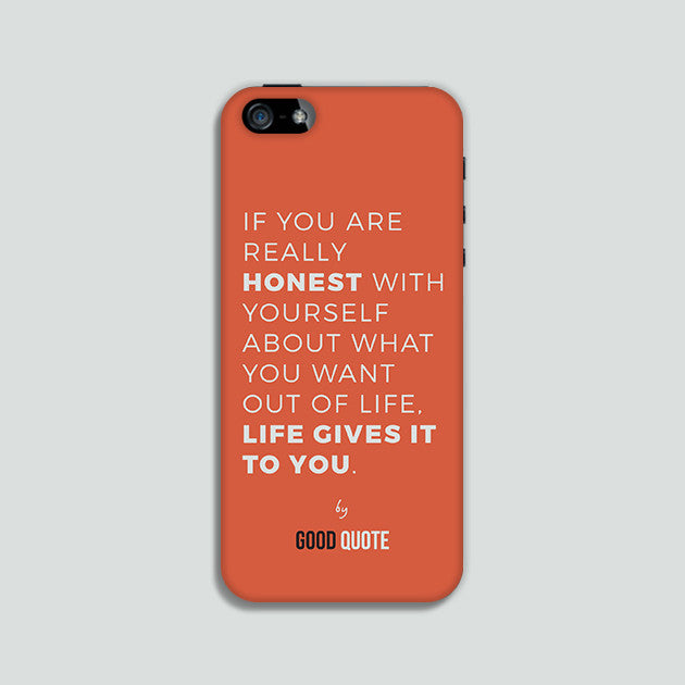 If you are really honest with yourself about what you want out of life, life give it to you - Phone case