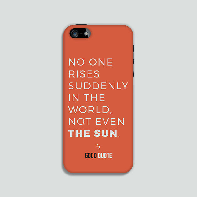 No one rises suddenly in the world, not even sun. - Phone case