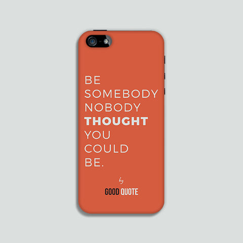 Be somebody nobody thought you could be. - Phone case